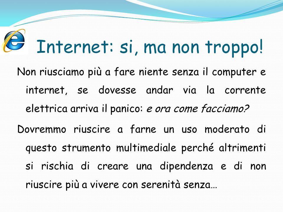 Internet: si, ma non troppo! Non riusciamo più a fare niente senza il computer e internet, se dovesse andar via la corrente elettrica arriva il panico
