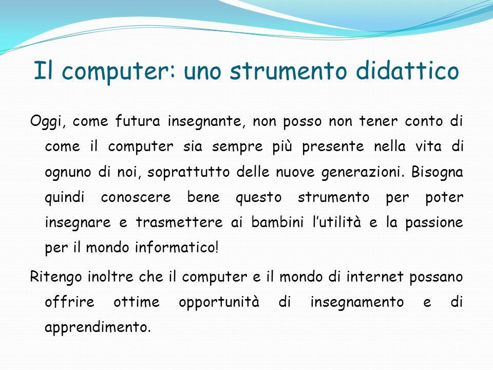 Il computer: uno strumento didattico Oggi, come futura insegnante, non posso non tener conto di come il computer sia sempre più presente nella vita di