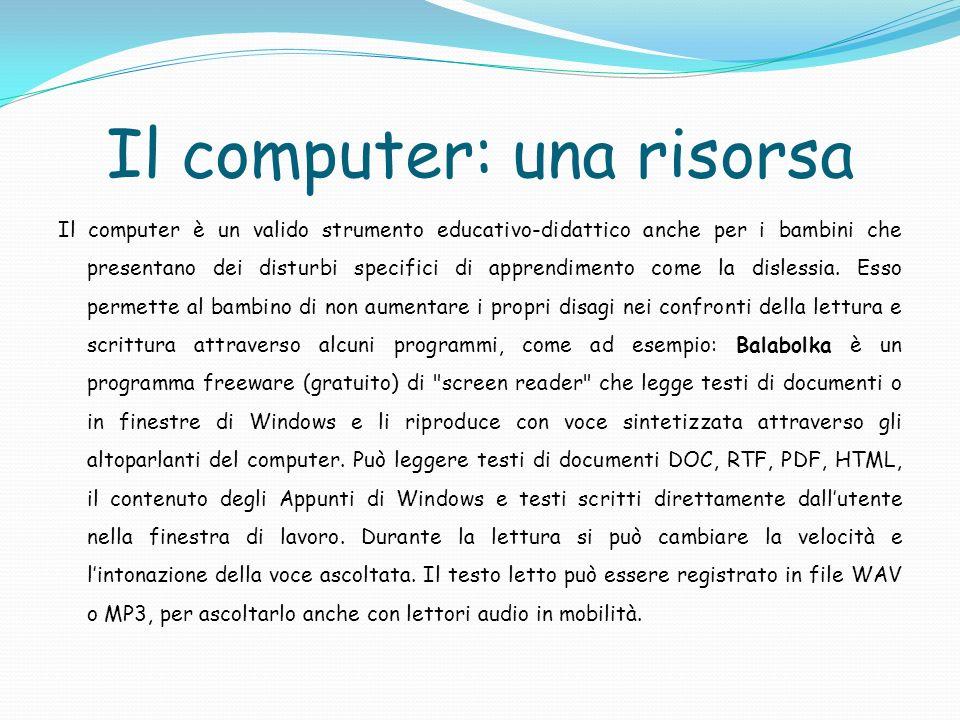 Il computer: una risorsa Il computer è un valido strumento educativo-didattico anche per i bambini che presentano dei disturbi specifici di apprendime
