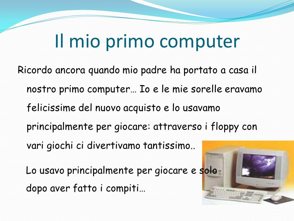 Il mio primo computer Ricordo ancora quando mio padre ha portato a casa il nostro primo computer… Io e le mie sorelle eravamo felicissime del nuovo ac
