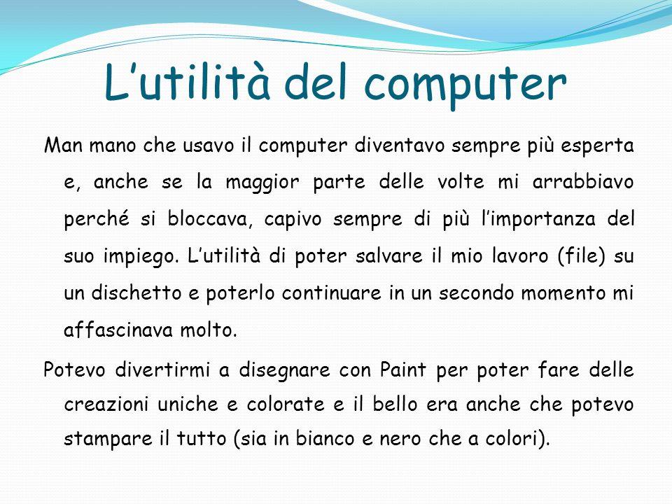 Lutilità del computer Man mano che usavo il computer diventavo sempre più esperta e, anche se la maggior parte delle volte mi arrabbiavo perché si blo
