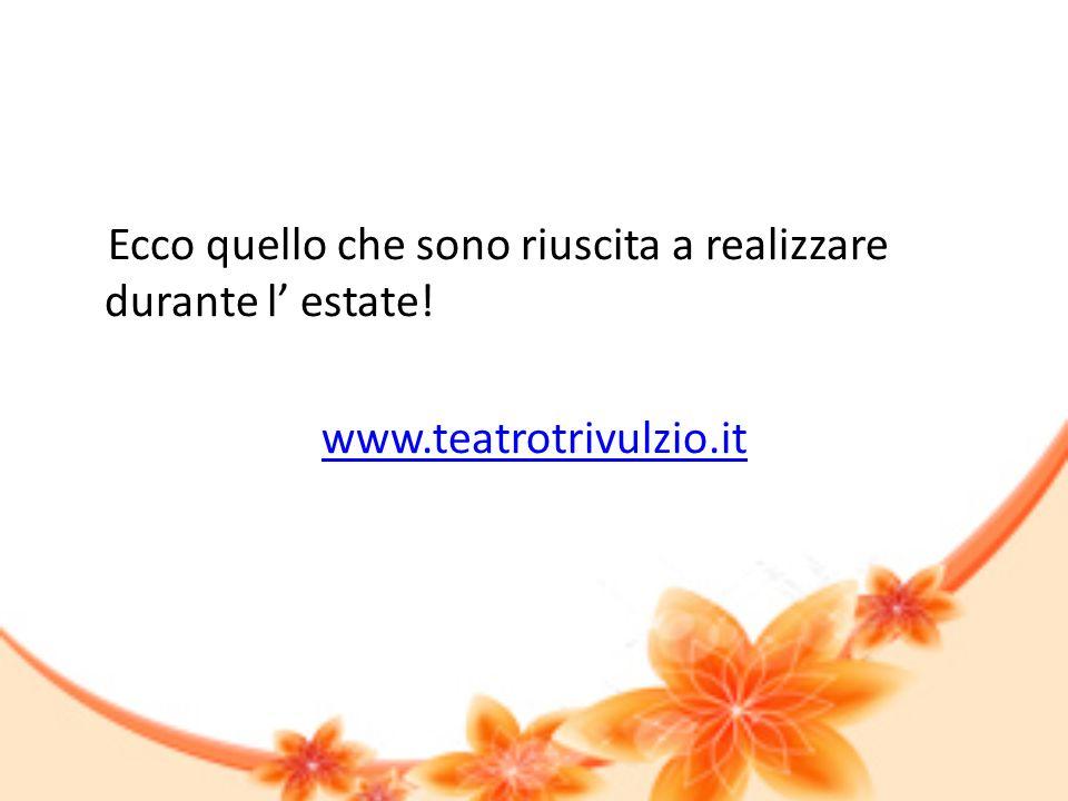 Ecco quello che sono riuscita a realizzare durante l estate! www.teatrotrivulzio.it