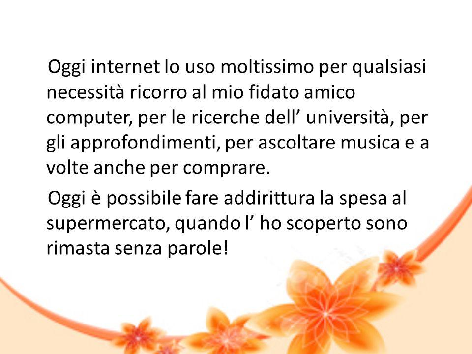 Oggi internet lo uso moltissimo per qualsiasi necessità ricorro al mio fidato amico computer, per le ricerche dell università, per gli approfondimenti