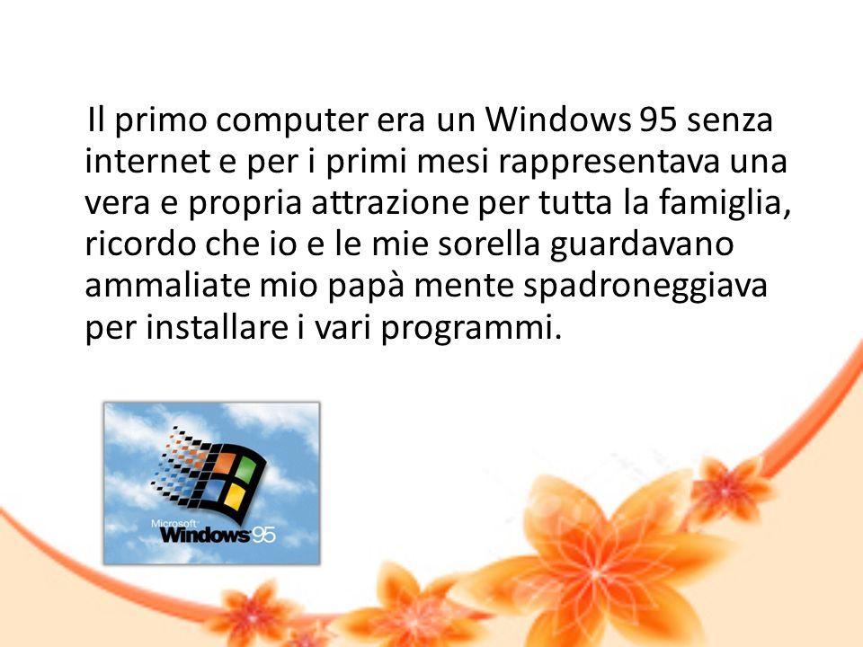 Il primo computer era un Windows 95 senza internet e per i primi mesi rappresentava una vera e propria attrazione per tutta la famiglia, ricordo che i