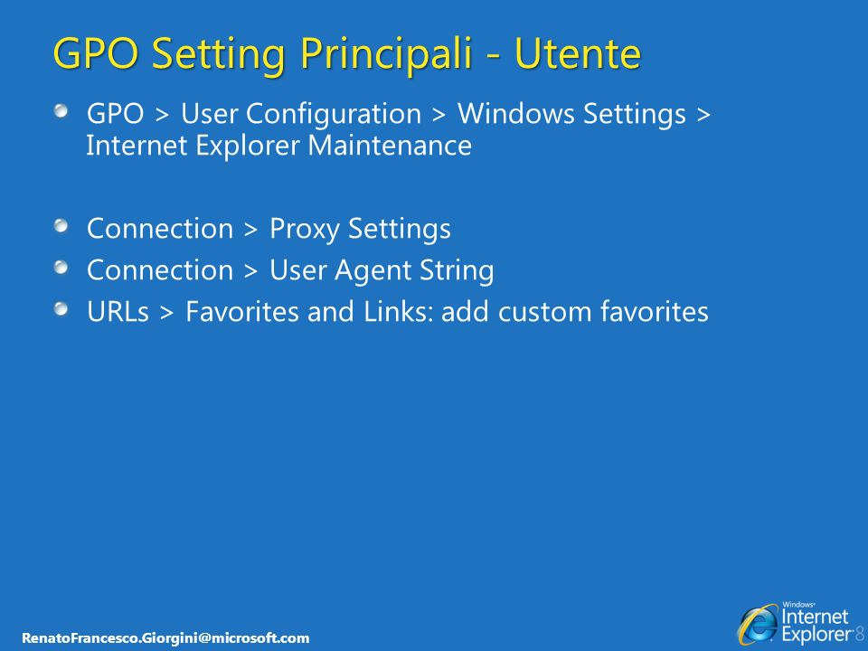 RenatoFrancesco.Giorgini@microsoft.com GPO Setting Principali - Utente GPO > User Configuration > Windows Settings > Internet Explorer Maintenance Con