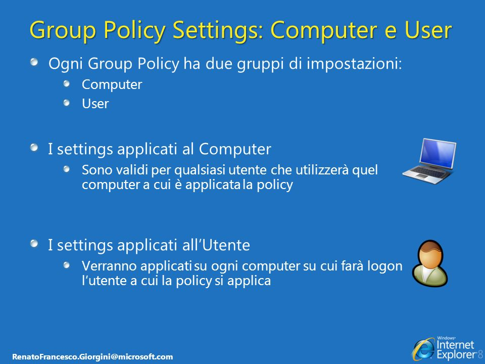 RenatoFrancesco.Giorgini@microsoft.com Group Policy Settings: Computer e User Ogni Group Policy ha due gruppi di impostazioni: Computer User I setting