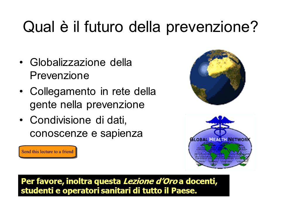 Qual è il futuro della prevenzione? Globalizzazione della Prevenzione Collegamento in rete della gente nella prevenzione Condivisione di dati, conosce
