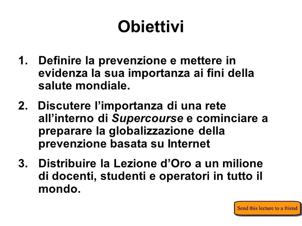 Obiettivi 1.Definire la prevenzione e mettere in evidenza la sua importanza ai fini della salute mondiale. 2. Discutere limportanza di una rete allint