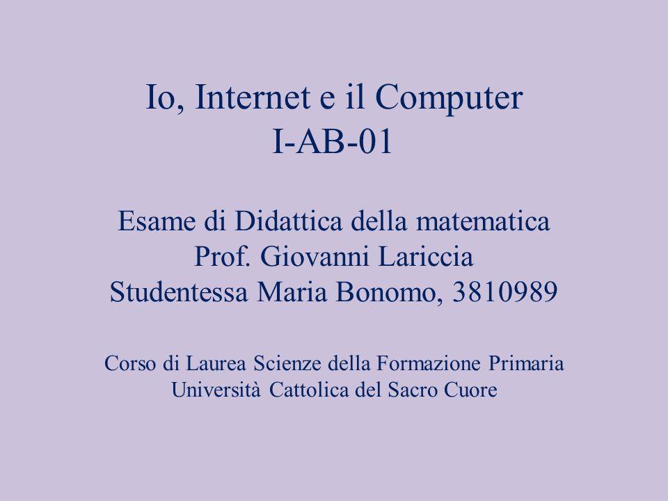 Io, Internet e il Computer I-AB-01 Esame di Didattica della matematica Prof.