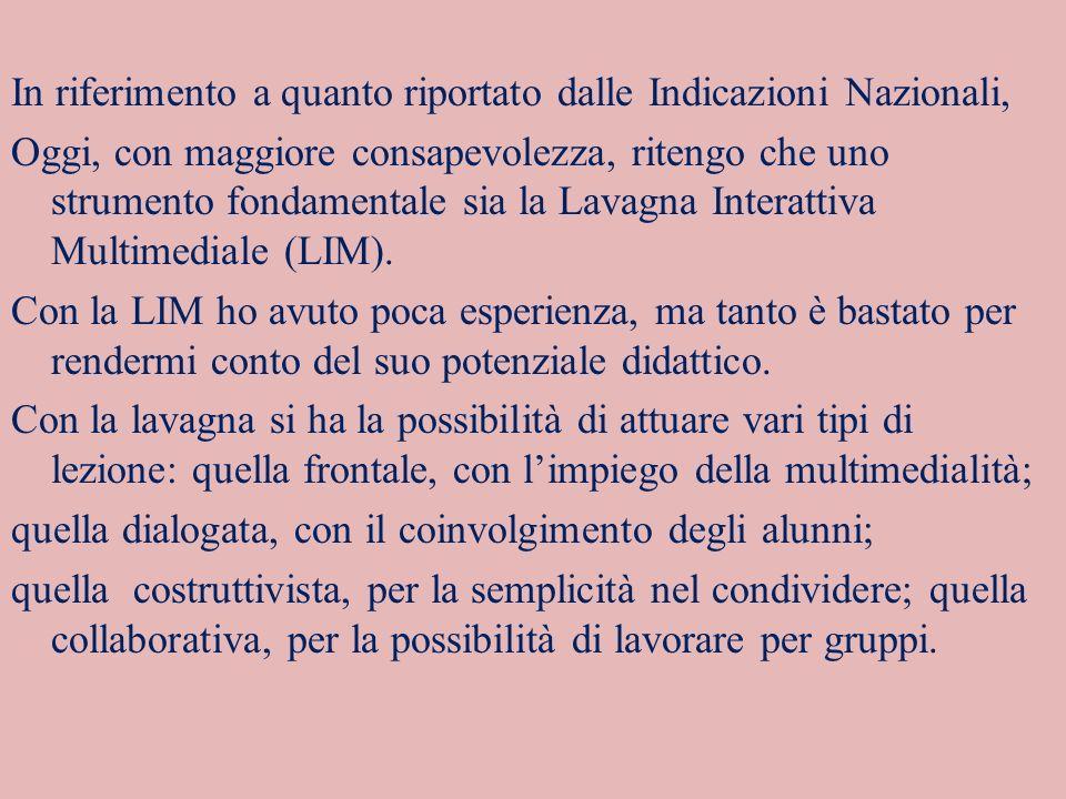 In riferimento a quanto riportato dalle Indicazioni Nazionali, Oggi, con maggiore consapevolezza, ritengo che uno strumento fondamentale sia la Lavagna Interattiva Multimediale (LIM).