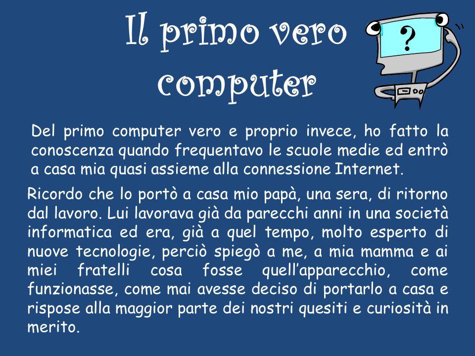 Il primo vero computer Del primo computer vero e proprio invece, ho fatto la conoscenza quando frequentavo le scuole medie ed entrò a casa mia quasi assieme alla connessione Internet.
