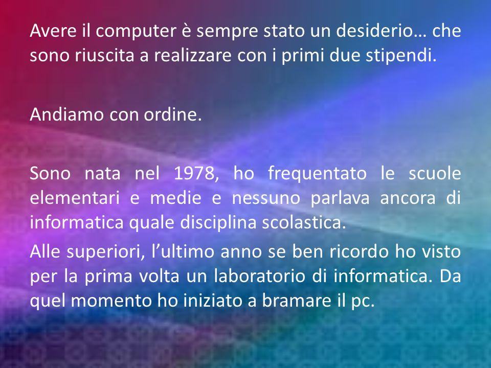 Avere il computer è sempre stato un desiderio… che sono riuscita a realizzare con i primi due stipendi.