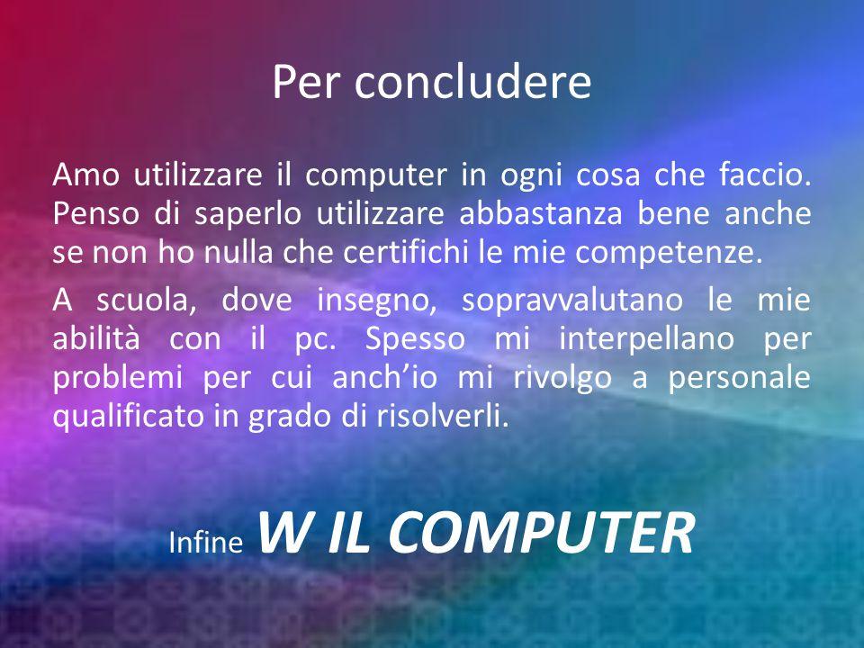 Per concludere Amo utilizzare il computer in ogni cosa che faccio.