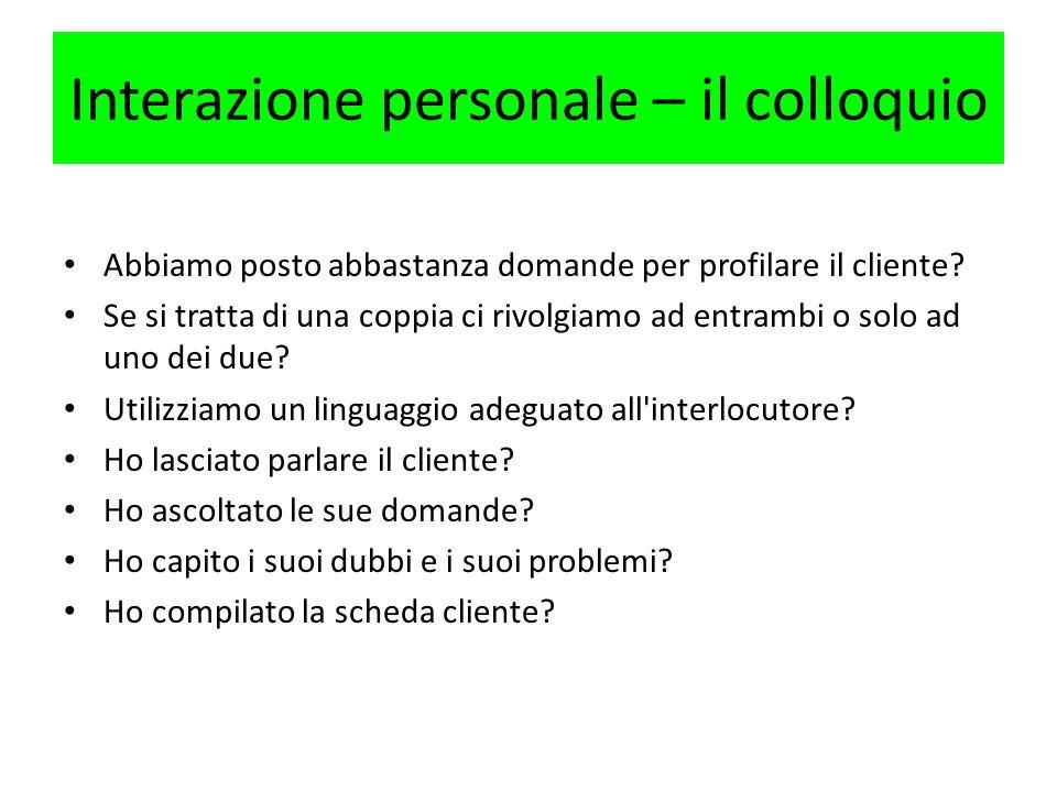 Interazione personale – il colloquio Abbiamo posto abbastanza domande per profilare il cliente? Se si tratta di una coppia ci rivolgiamo ad entrambi o