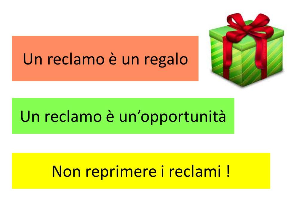 Un reclamo è unopportunità Un reclamo è un regalo Non reprimere i reclami !