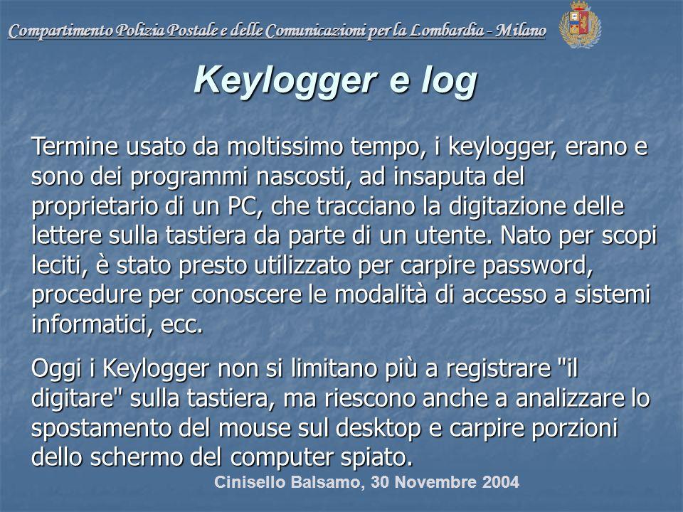 Compartimento Polizia Postale e delle Comunicazioni per la Lombardia - Milano Keylogger e log Termine usato da moltissimo tempo, i keylogger, erano e sono dei programmi nascosti, ad insaputa del proprietario di un PC, che tracciano la digitazione delle lettere sulla tastiera da parte di un utente.
