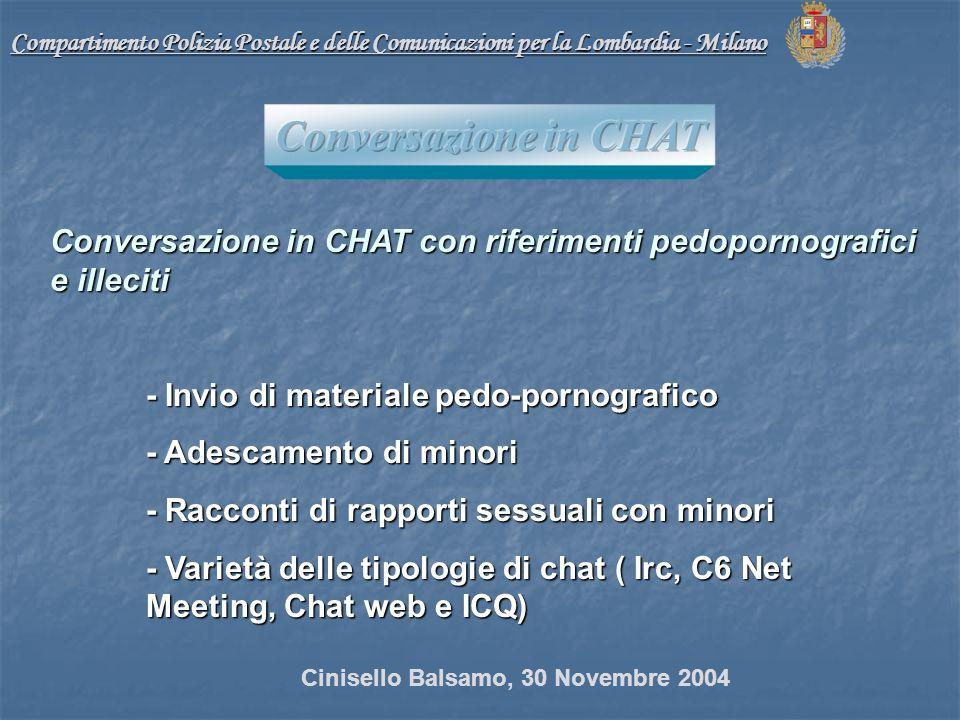 Conversazione in CHAT con riferimenti pedopornografici e illeciti - Invio di materiale pedo-pornografico - Adescamento di minori - Racconti di rapporti sessuali con minori - Varietà delle tipologie di chat ( Irc, C6 Net Meeting, Chat web e ICQ) Compartimento Polizia Postale e delle Comunicazioni per la Lombardia - Milano Cinisello Balsamo, 30 Novembre 2004