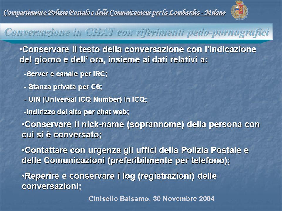 Conservare il testo della conversazione con lindicazione del giorno e dell ora, insieme ai dati relativi a:Conservare il testo della conversazione con lindicazione del giorno e dell ora, insieme ai dati relativi a: -Server e canale per IRC; - Stanza privata per C6; - UIN (Universal ICQ Number) in ICQ; -Indirizzo del sito per chat web; Conservare il nick-name (soprannome) della persona con cui si è conversato;Conservare il nick-name (soprannome) della persona con cui si è conversato; Contattare con urgenza gli uffici della Polizia Postale e delle Comunicazioni (preferibilmente per telefono);Contattare con urgenza gli uffici della Polizia Postale e delle Comunicazioni (preferibilmente per telefono); Reperire e conservare i log (registrazioni) delle conversazioni;Reperire e conservare i log (registrazioni) delle conversazioni; Compartimento Polizia Postale e delle Comunicazioni per la Lombardia - Milano Cinisello Balsamo, 30 Novembre 2004