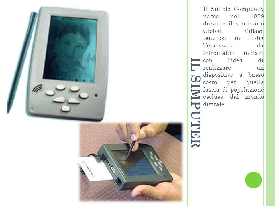 IL SIMPUTER Il Simple Computer, nasce nel 1998 durante il seminario Global Village tenutosi in India Teorizzato da infromatici indiani con lidea di realizzare un dispositivo a basso costo per quella fascia di popolazione esclusa dal mondo digitale