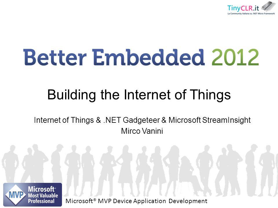 Internet of Things &.NET Gadgeteer & Microsoft StreamInsight Mirco Vanini Building the Internet of Things Microsoft® MVP Device Application Developmen