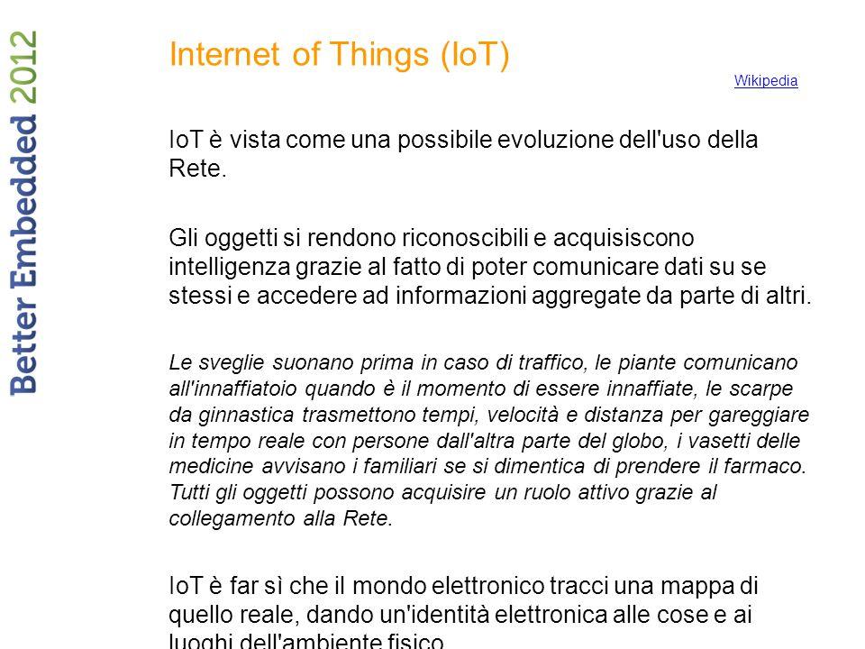 Internet of Things (IoT) IoT è vista come una possibile evoluzione dell'uso della Rete. Gli oggetti si rendono riconoscibili e acquisiscono intelligen