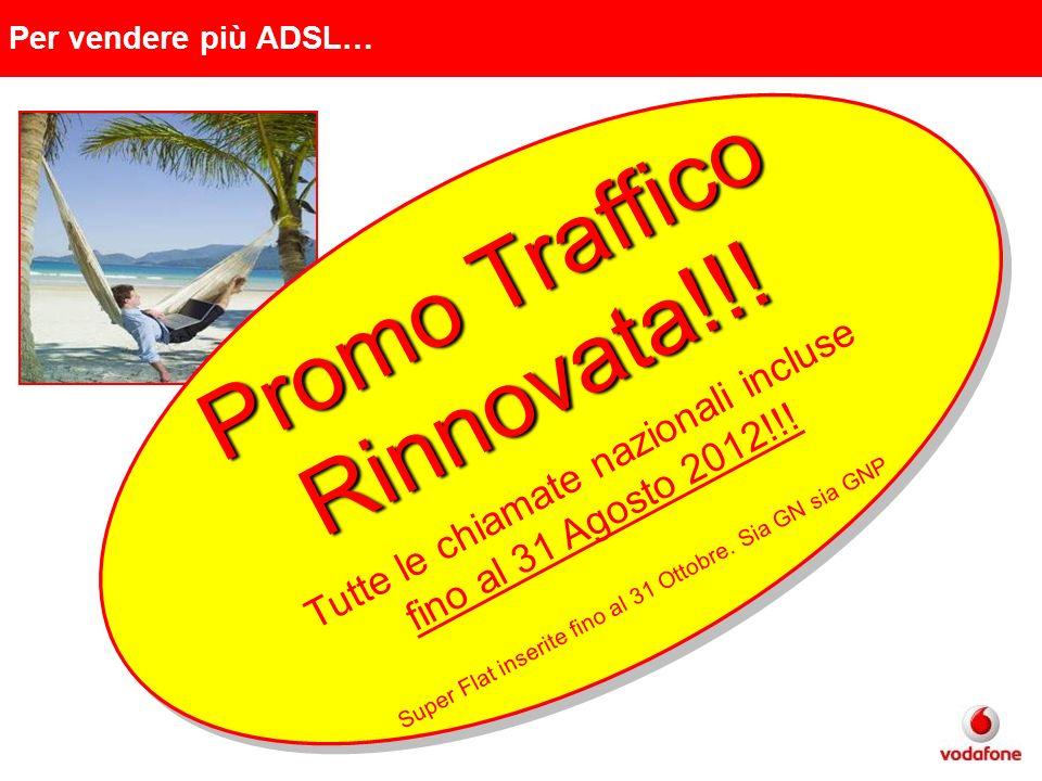Per vendere più ADSL… Promo Traffico Promo TrafficoRinnovata!!! Tutte le chiamate nazionali incluse fino al 31 Agosto 2012!!! Super Flat inserite fino