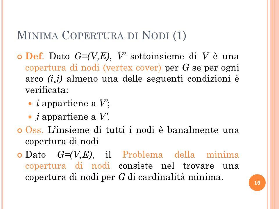 M INIMA C OPERTURA DI N ODI (1) Def. Dato G=(V,E), V sottoinsieme di V è una copertura di nodi (vertex cover) per G se per ogni arco (i,j) almeno una