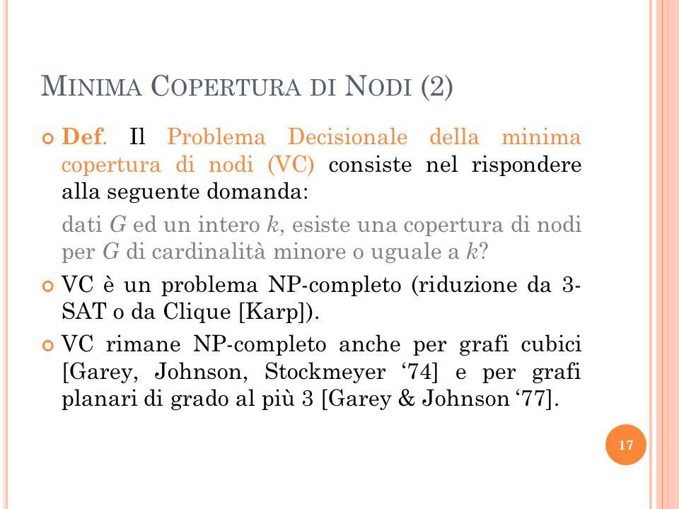 M INIMA C OPERTURA DI N ODI (2) Def. Il Problema Decisionale della minima copertura di nodi (VC) consiste nel rispondere alla seguente domanda: dati G