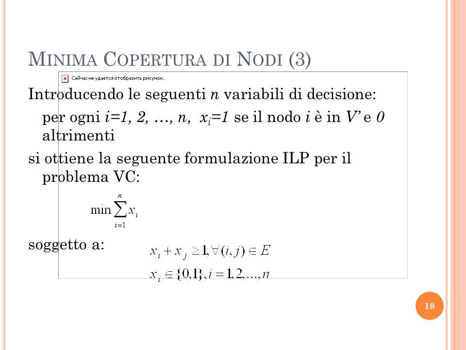 M INIMA C OPERTURA DI N ODI (3) Introducendo le seguenti n variabili di decisione: per ogni i=1, 2, …, n, x i =1 se il nodo i è in V e 0 altrimenti si