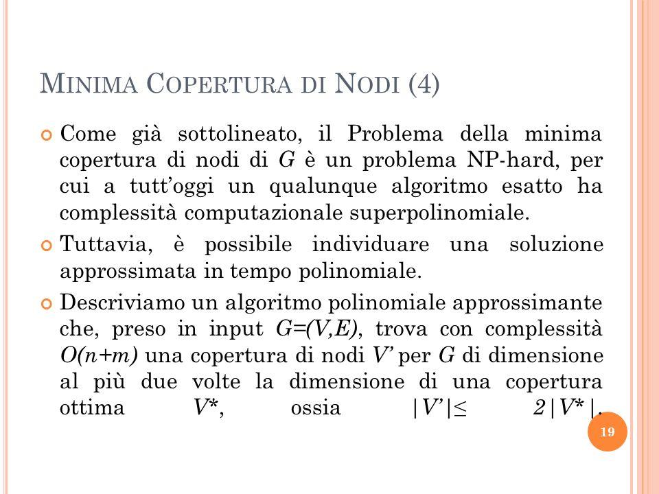 M INIMA C OPERTURA DI N ODI (4) Come già sottolineato, il Problema della minima copertura di nodi di G è un problema NP-hard, per cui a tuttoggi un qu