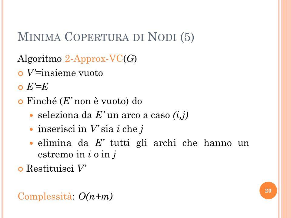 M INIMA C OPERTURA DI N ODI (5) Algoritmo 2-Approx-VC( G ) V =insieme vuoto E=E Finché ( E non è vuoto) do seleziona da E un arco a caso (i,j) inseris