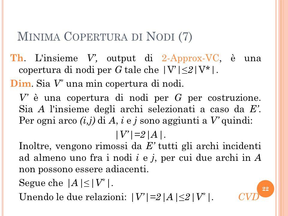 M INIMA C OPERTURA DI N ODI (7) Th. L'insieme V, output di 2-Approx-VC, è una copertura di nodi per G tale che |V| 2 |V*|. Dim. Sia V * una min copert