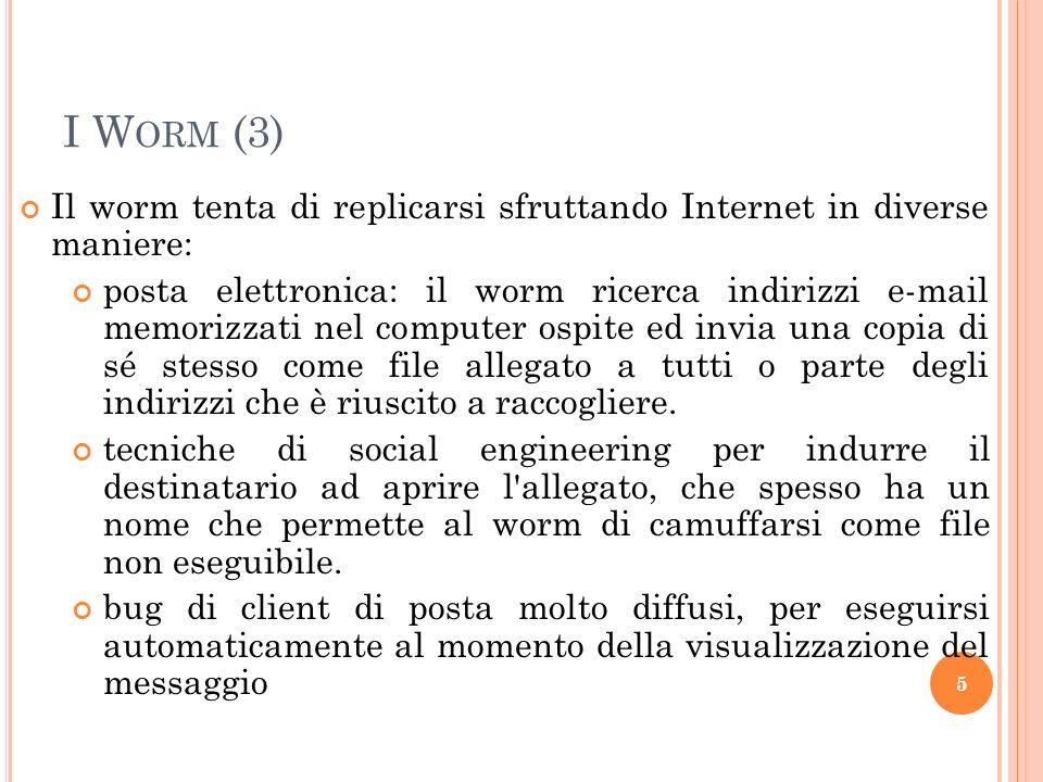I W ORM (3) Il worm tenta di replicarsi sfruttando Internet in diverse maniere: posta elettronica: il worm ricerca indirizzi e-mail memorizzati nel co
