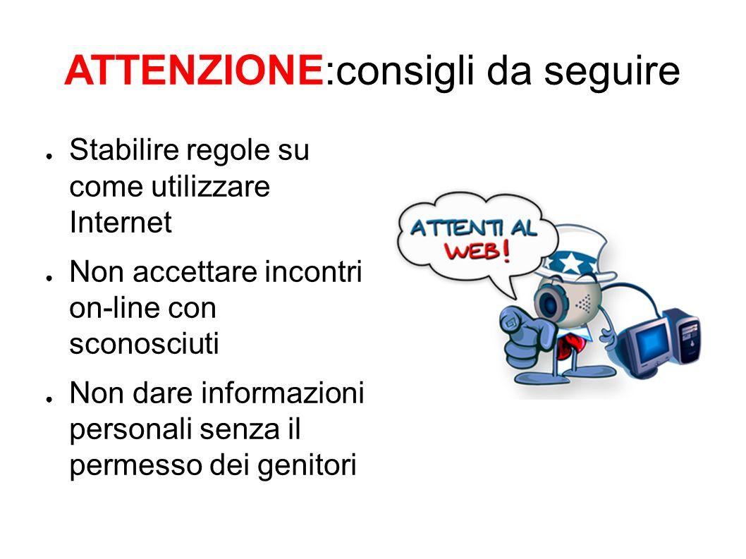 ATTENZIONE:consigli da seguire Stabilire regole su come utilizzare Internet Non accettare incontri on-line con sconosciuti Non dare informazioni personali senza il permesso dei genitori