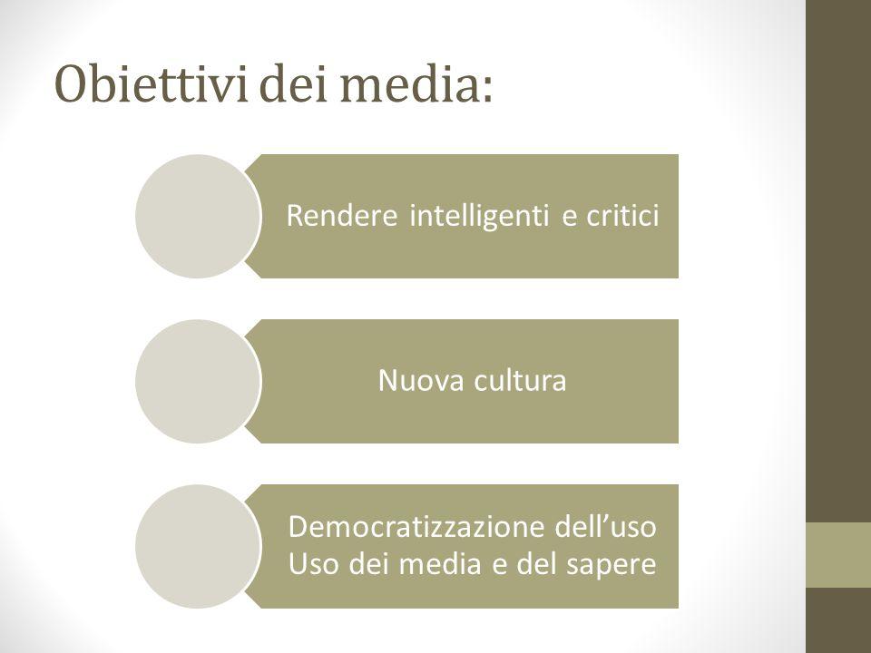 Obiettivi dei media: Rendere intelligenti e critici Nuova cultura Democratizzazione delluso Uso dei media e del sapere
