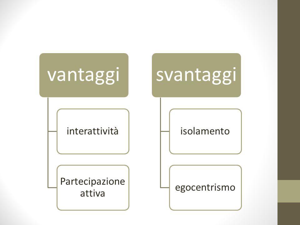 vantaggi interattività Partecipazione attiva svantaggi isolamentoegocentrismo