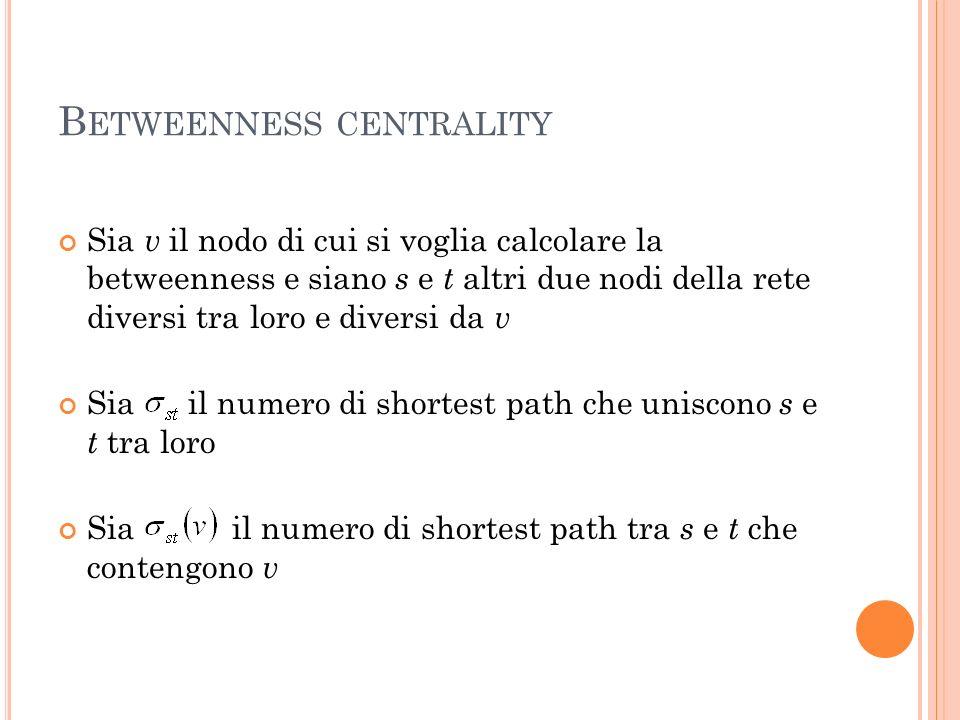 B ETWEENNESS CENTRALITY Sia v il nodo di cui si voglia calcolare la betweenness e siano s e t altri due nodi della rete diversi tra loro e diversi da