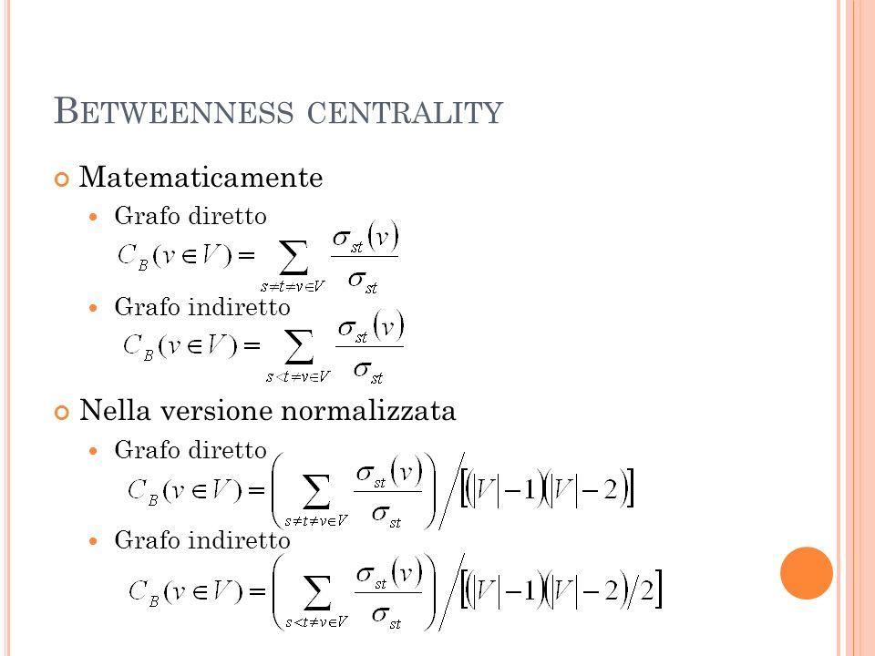 B ETWEENNESS CENTRALITY Matematicamente Grafo diretto Grafo indiretto Nella versione normalizzata Grafo diretto Grafo indiretto