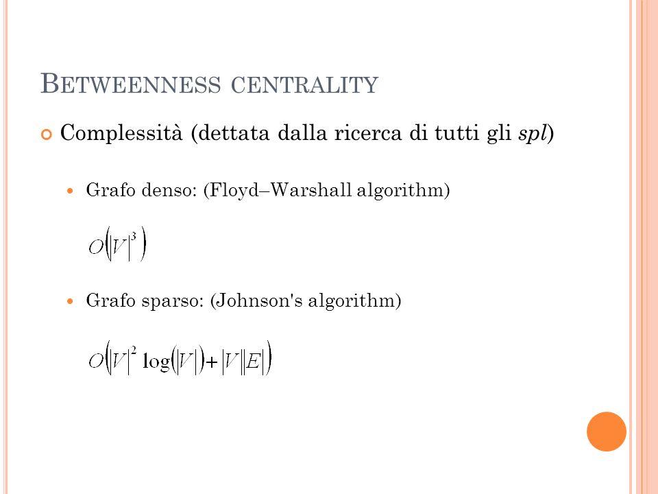 B ETWEENNESS CENTRALITY Complessità (dettata dalla ricerca di tutti gli spl ) Grafo denso: (Floyd–Warshall algorithm) Grafo sparso: (Johnson's algorit