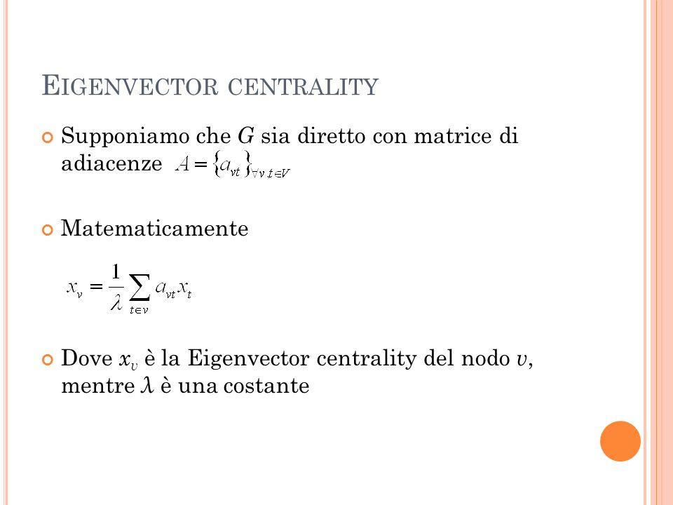 E IGENVECTOR CENTRALITY Supponiamo che G sia diretto con matrice di adiacenze Matematicamente Dove x v è la Eigenvector centrality del nodo v, mentre