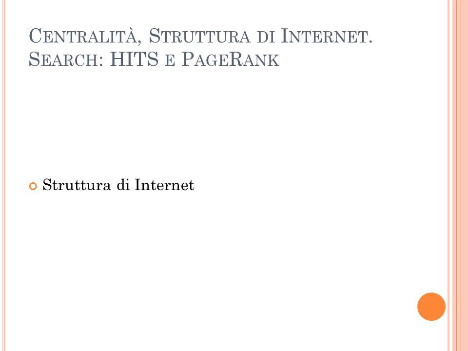 C ENTRALITÀ, S TRUTTURA DI I NTERNET. S EARCH : HITS E P AGE R ANK Struttura di Internet
