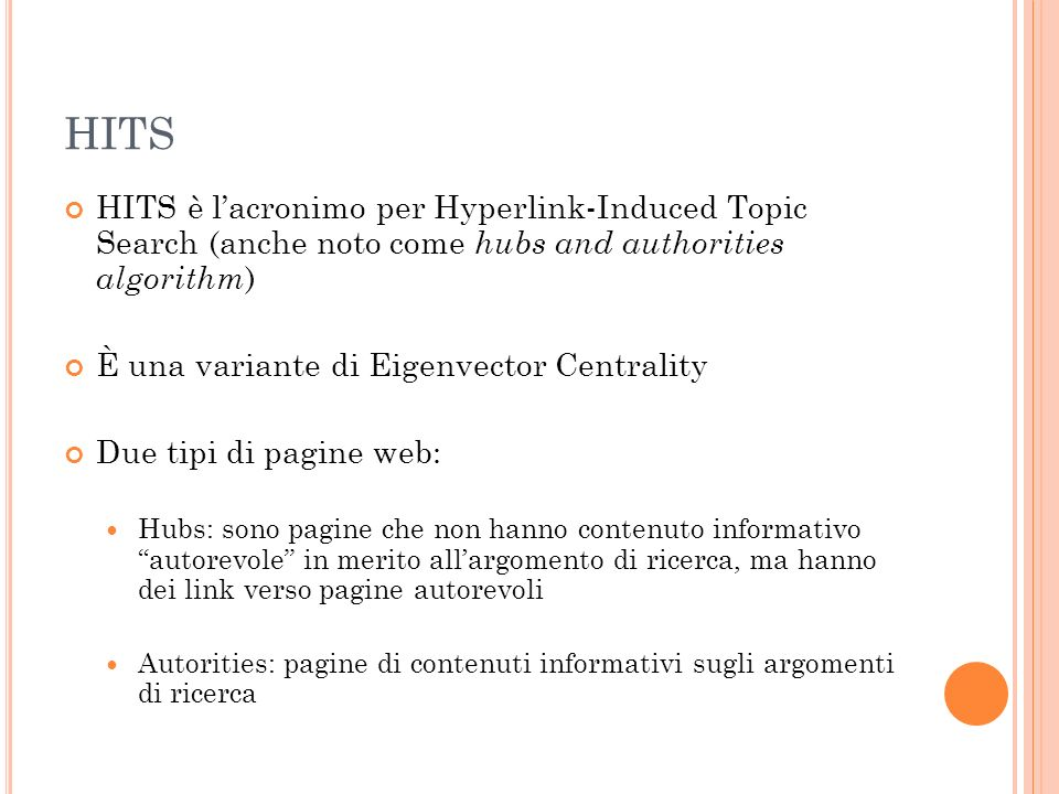 HITS HITS è lacronimo per Hyperlink-Induced Topic Search (anche noto come hubs and authorities algorithm ) È una variante di Eigenvector Centrality Du