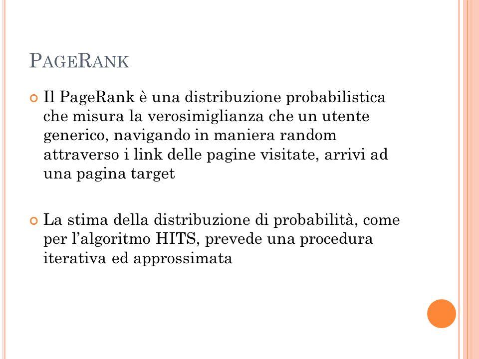 P AGE R ANK Il PageRank è una distribuzione probabilistica che misura la verosimiglianza che un utente generico, navigando in maniera random attravers