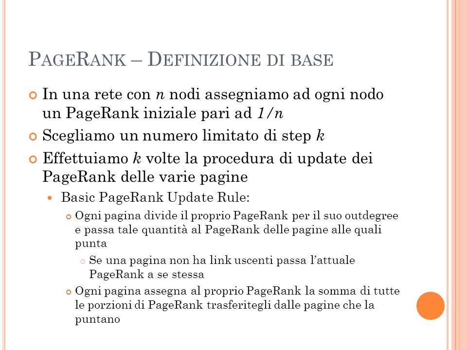 P AGE R ANK – D EFINIZIONE DI BASE In una rete con n nodi assegniamo ad ogni nodo un PageRank iniziale pari ad 1/n Scegliamo un numero limitato di ste