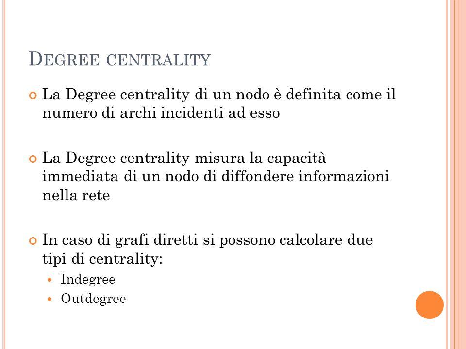 D EGREE CENTRALITY La Degree centrality di un nodo è definita come il numero di archi incidenti ad esso La Degree centrality misura la capacità immedi