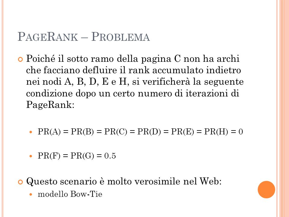 P AGE R ANK – P ROBLEMA Poiché il sotto ramo della pagina C non ha archi che facciano defluire il rank accumulato indietro nei nodi A, B, D, E e H, si