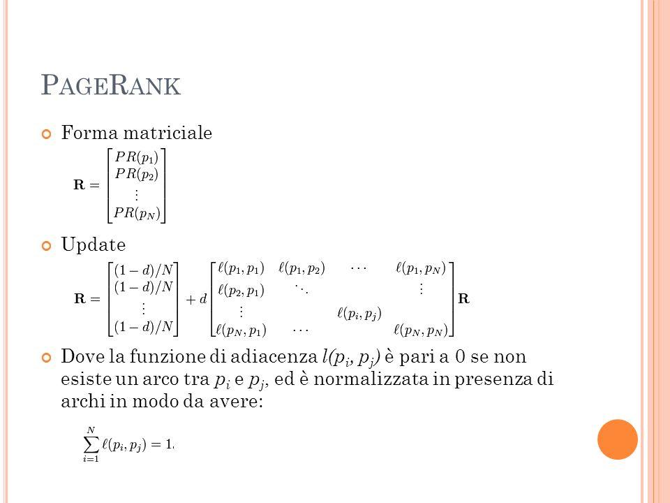 P AGE R ANK Forma matriciale Update Dove la funzione di adiacenza l(p i, p j ) è pari a 0 se non esiste un arco tra p i e p j, ed è normalizzata in pr