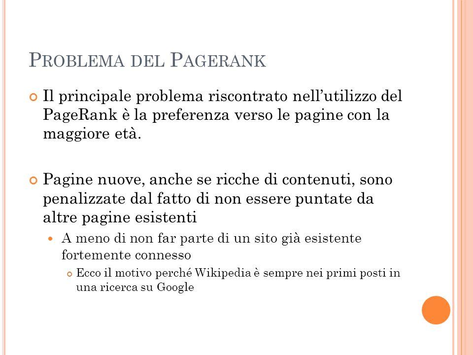 P ROBLEMA DEL P AGERANK Il principale problema riscontrato nellutilizzo del PageRank è la preferenza verso le pagine con la maggiore età. Pagine nuove