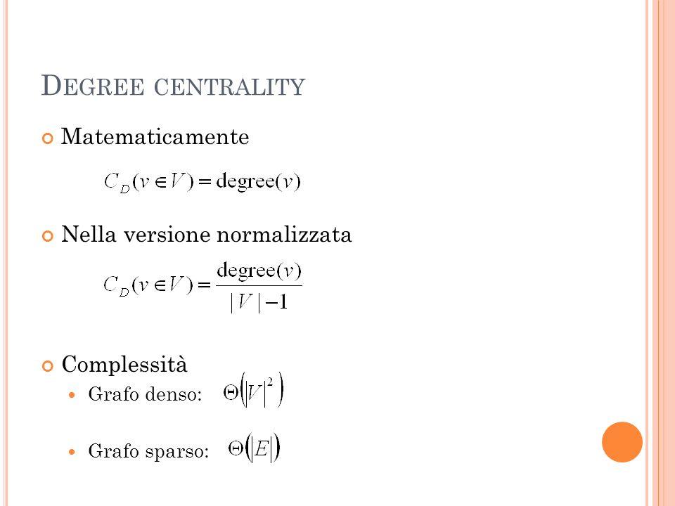 C LOSENESS CENTRALITY Misura basata su: Shortest Path Length ( spl ) tra due nodi Farness: fissato un nodo, è la somma di tutte le Shortest Path Length tra il nodo in esame e tutti gli altri nodi della rete La Closeness Centrality è linverso della farness Intuitivamente, misura step sono necessari per diffondere una informazione da un nodo a tutta la rete