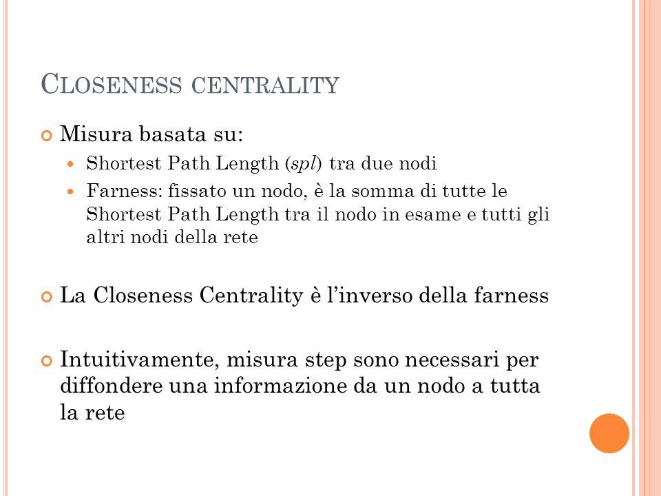 C LOSENESS CENTRALITY Misura basata su: Shortest Path Length ( spl ) tra due nodi Farness: fissato un nodo, è la somma di tutte le Shortest Path Lengt